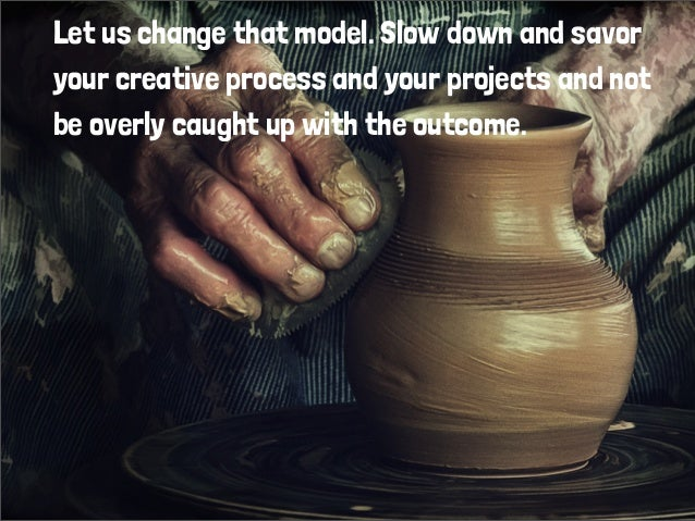 Let us change that model. Slow down and savor your creative process and your projects and not be overly caught up with the...