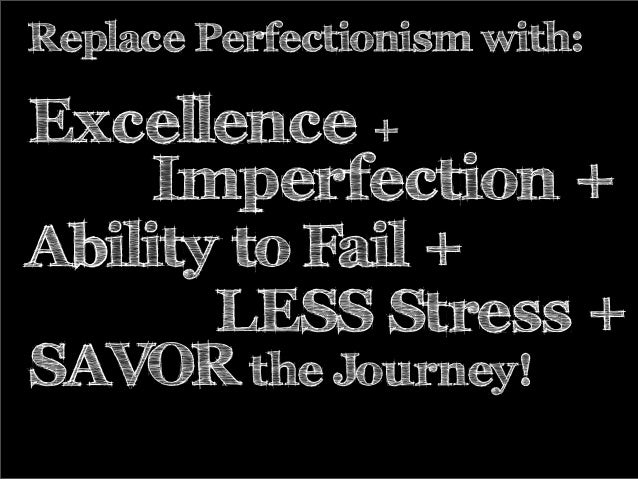 Replace Perfectionism with: Excellence + Imperfection + SAVOR the Journey! Ability to Fail + LESS Stress +