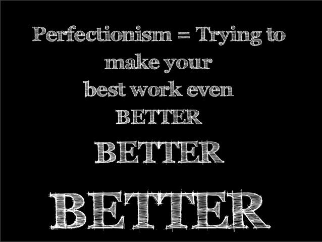 Perfectionism = Trying to make your best work even BETTER BETTER BETTER
