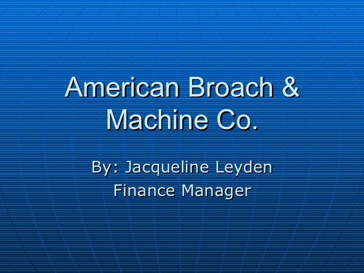 American Broach & Machine Co. By: Jacqueline Leyden Finance Manager