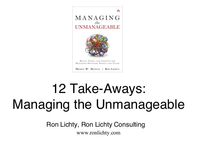 """12 Take-Aways: Managing the Unmanageable""""! """" """"Ron Lichty, Ron Lichty Consulting"""" www.ronlichty.com"""" """""""""""