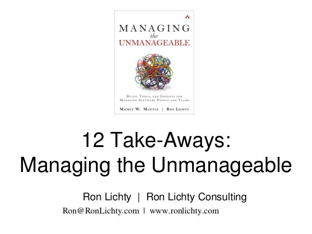 12 Take-Aways: Managing the Unmanageable Ron Lichty | Ron Lichty Consulting Ron@RonLichty.com | www.ronlichty.com