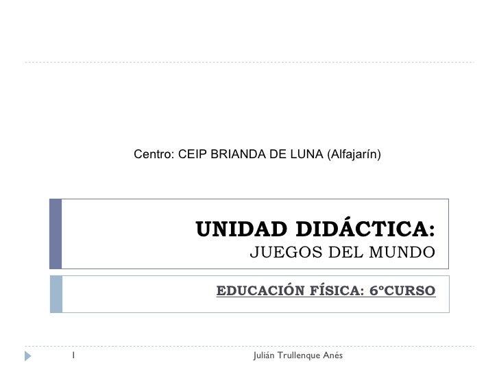 UNIDAD DIDÁCTICA: JUEGOS DEL MUNDO EDUCACIÓN FÍSICA: 6ºCURSO Julián Trullenque Anés Centro: CEIP BRIANDA DE LUNA (Alfajarín)