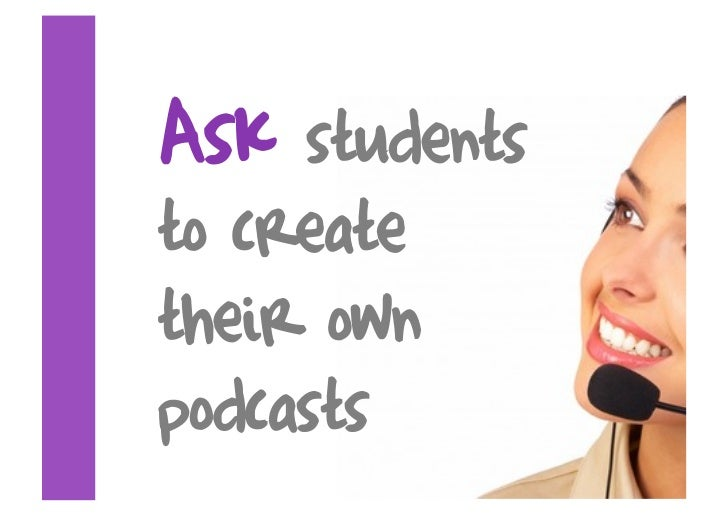 Ask  students to create their own podcasts