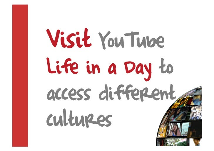 Visit YouTube Life in a Day to access different cultures