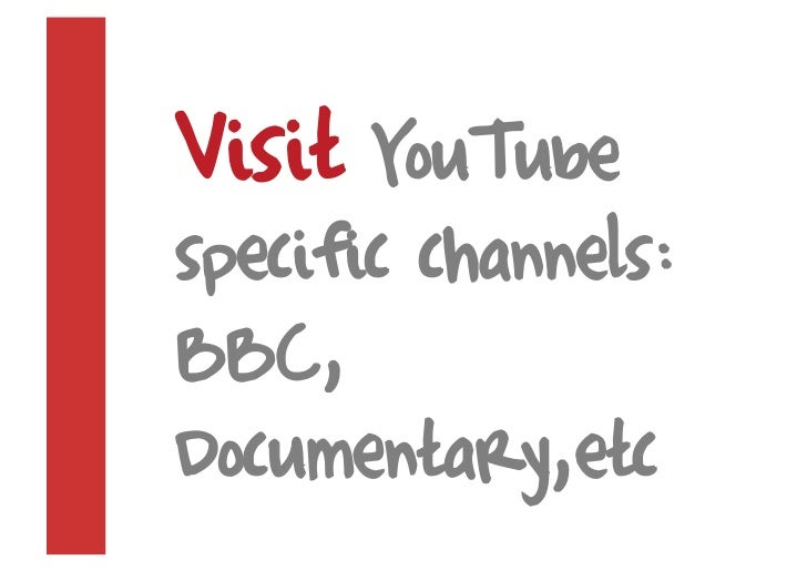 Visit YouTube specific channels: BBC, Documentary,etc