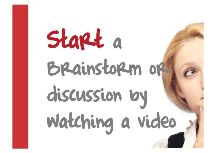 Start    a Brainstorm or discussion by watching a video