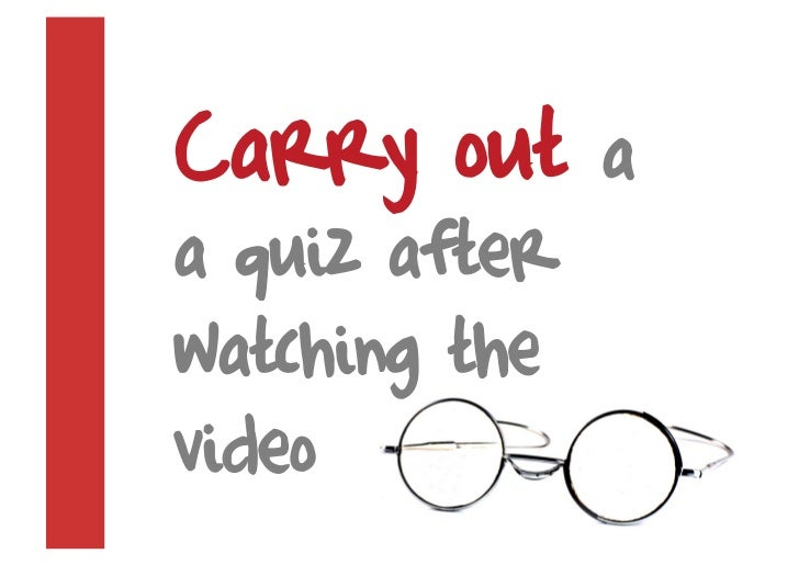Carry out      a a quiz after watching the video