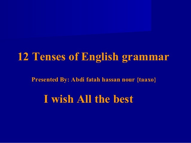 12 Tenses of English grammar  Presented By: Abdi fatah hassan nour {taaxo}      I wish All the best
