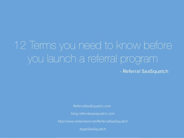 ReferralSaaSquatch.com @getSaaSquatch 12 Terms you need to know before you launch a referral program - Referral SaaSquatch...