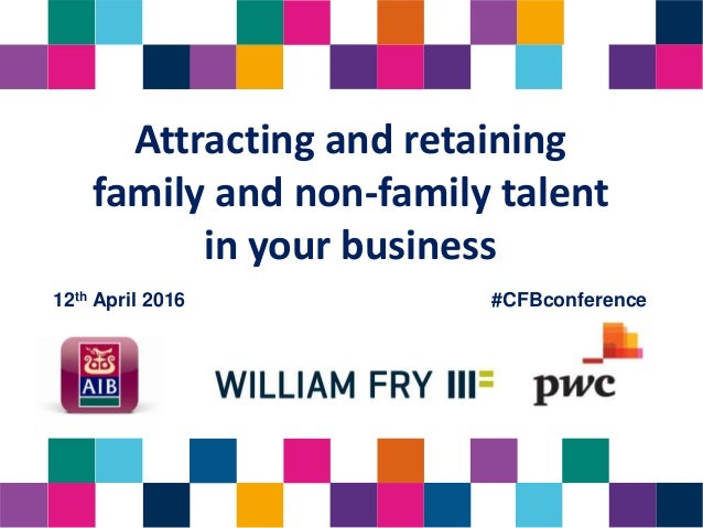 Attracting and retaining family and non-family talent in your business 12th April 2016 #CFBconference