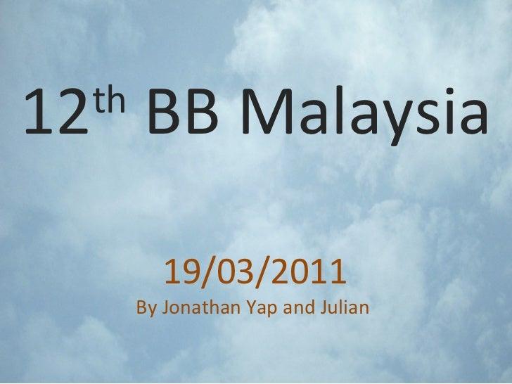 12 th  BB Malaysia 19/03/2011 By Jonathan Yap and Julian
