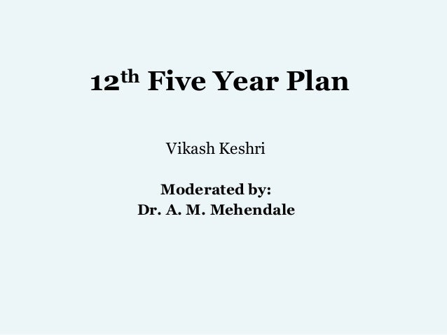 12th Five Year Plan Vikash Keshri Moderated by: Dr. A. M. Mehendale
