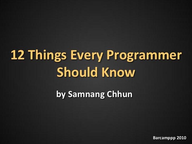 12 Things Every Programmer        Should Know       by Samnang Chhun                             Barcamppp 2010