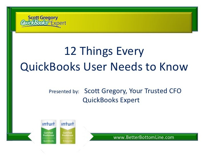 12 Things Every QuickBooks User Needs to Know Presented by:  Scott Gregory, Your Trusted CFO QuickBooks Expert