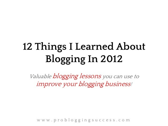 12 Things I Learned About     Blogging In 2012 Valuable blogging lessons you can use to   improve your blogging business! ...