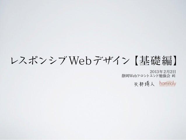 レスポンシブ Webデザイン【基礎編】                     2013年 2月2日            静岡Webフロントエンド勉強会 #1