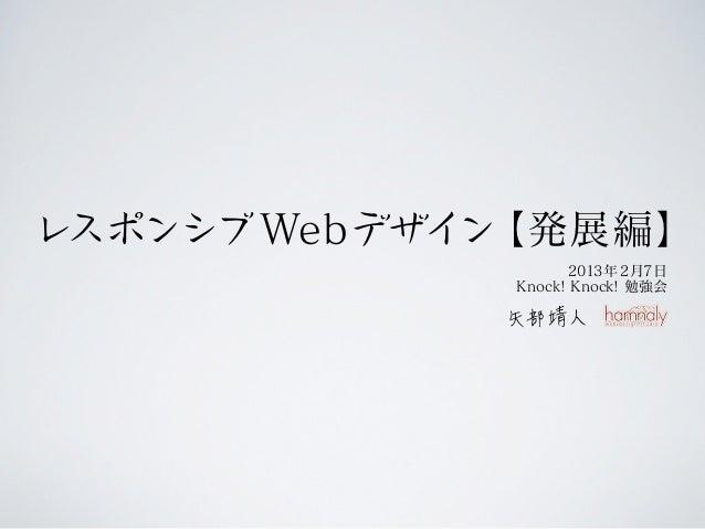 レスポンシブ Webデザイン【発展編】                    2013年 2月7日             Knock! Knock! 勉強会
