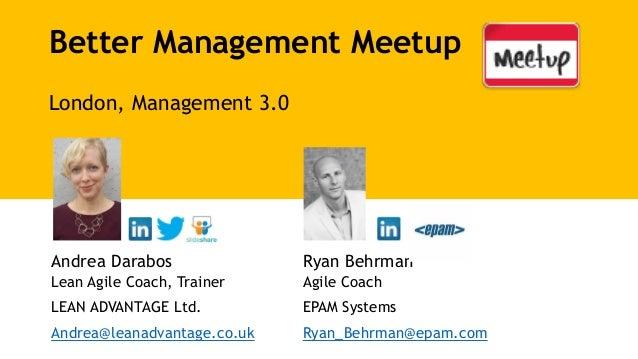 Better Management Meetup London, Management 3.0 Andrea Darabos Lean Agile Coach, Trainer LEAN ADVANTAGE Ltd. Andrea@leanad...