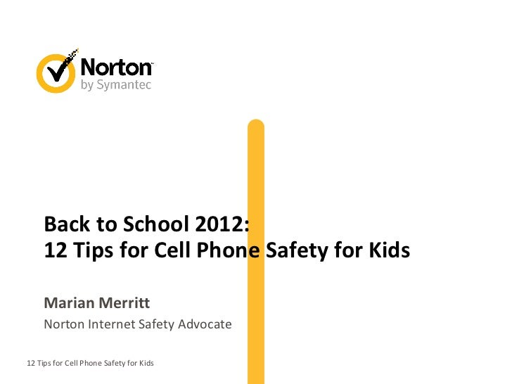 Back to School 2012:     12 Tips for Cell Phone Safety for Kids     Marian Merritt     Norton Internet Safety Advocate12 T...