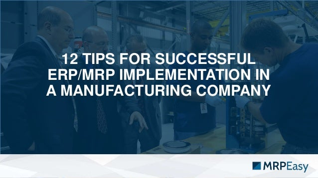 12 TIPS FOR SUCCESSFUL ERP/MRP IMPLEMENTATION IN A MANUFACTURING COMPANY