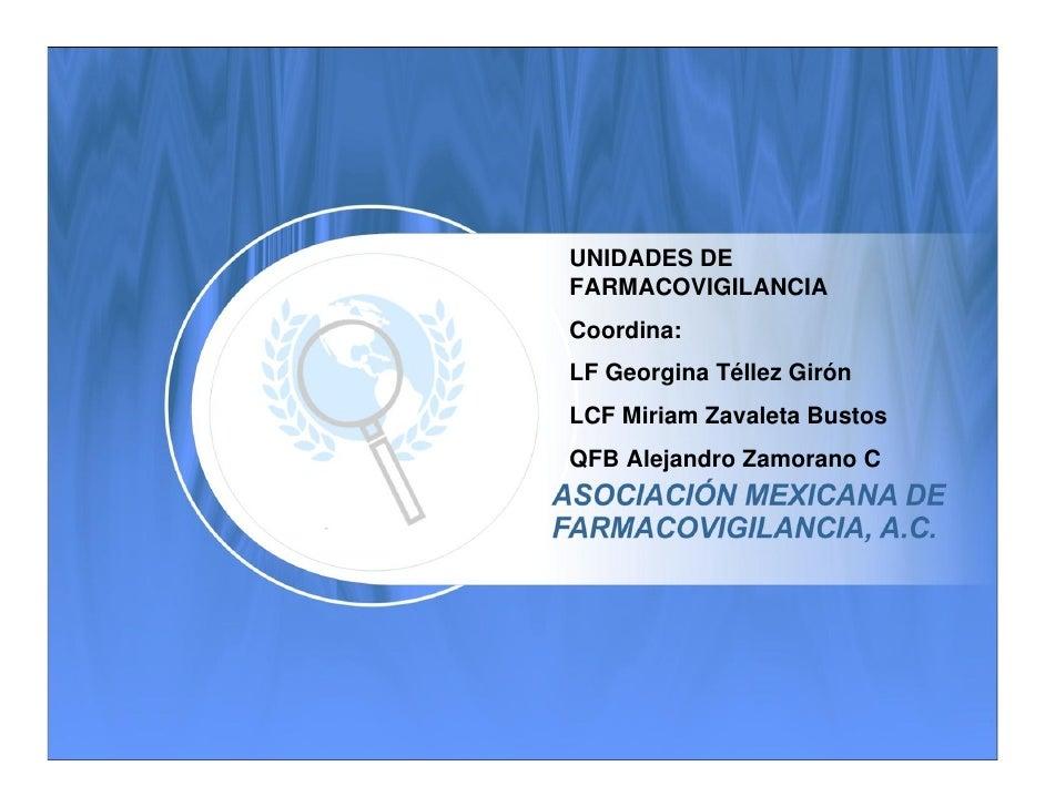 UNIDADES DE FARMACOVIGILANCIA Coordina: LF Georgina Téllez Girón LCF Miriam Zavaleta Bustos QFB Alejandro Zamorano C