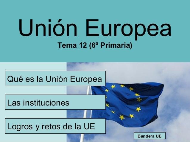 Unión Europea             Tema 12 (6º Primaria)Qué es la Unión EuropeaLas institucionesLogros y retos de la UE            ...
