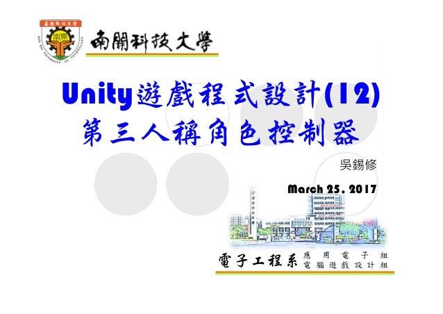 電子工程系應 用 電 子 組 電 腦 遊 戲 設 計 組 Unity遊戲程式設計(12) 第三人稱角色控制器 吳錫修 March 25, 2017