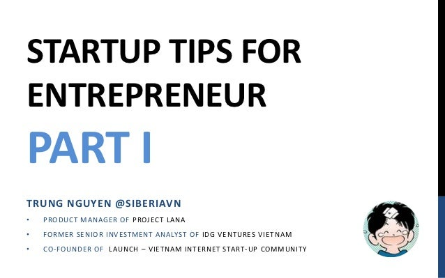 STARTUP TIPS FORENTREPRENEURPART ITRUNG NGUYEN @SIBERIAVN•   P ROD UCT M AN AGE R OF P ROJECT LAN A•   FORM E R SE N IOR I...