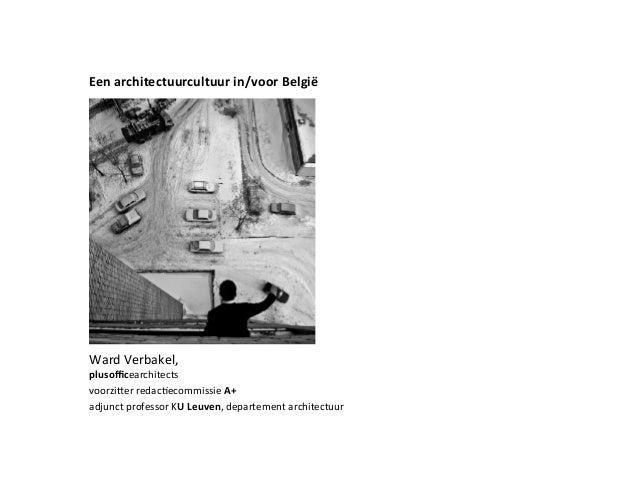 Een architectuurcultuur in/voor België  Ward  Verbakel,   plusofficearchitects voorziSer  redacRecommissie  A+ ad...