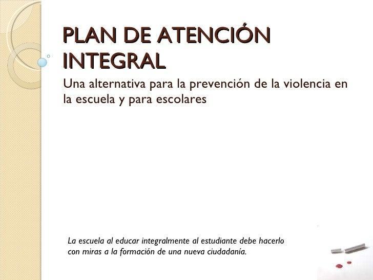 PLAN DE ATENCIÓN INTEGRAL  Una alternativa para la prevención de la violencia en la escuela y para escolares La escuela al...