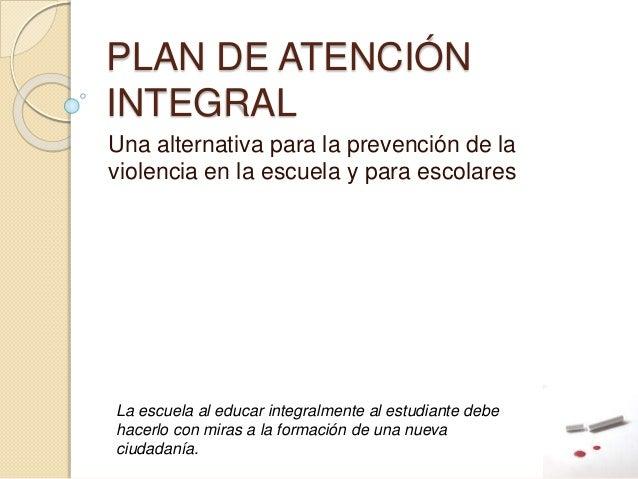 PLAN DE ATENCIÓN INTEGRAL Una alternativa para la prevención de la violencia en la escuela y para escolares La escuela al ...