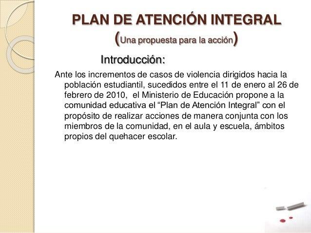PLAN DE ATENCIÓN INTEGRAL (Una propuesta para la acción) Introducción: Ante los incrementos de casos de violencia dirigido...