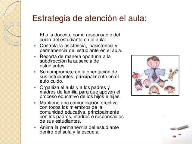 Estrategia de atención el aula: El o la docente como responsable del cuido del estudiante en el aula:  Controla la asiste...