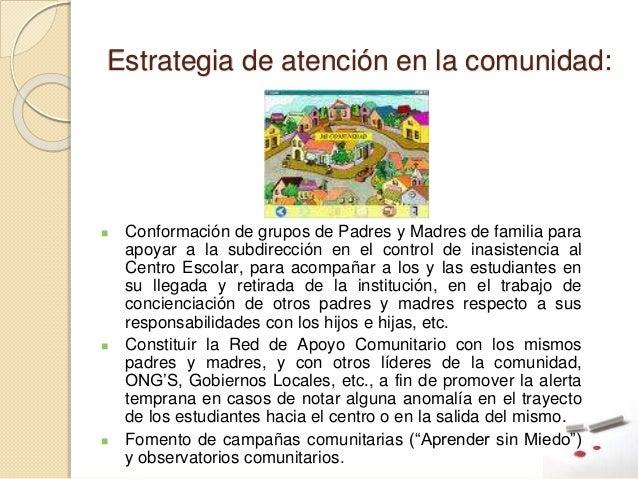 Estrategia de atención en la comunidad:  Conformación de grupos de Padres y Madres de familia para apoyar a la subdirecci...