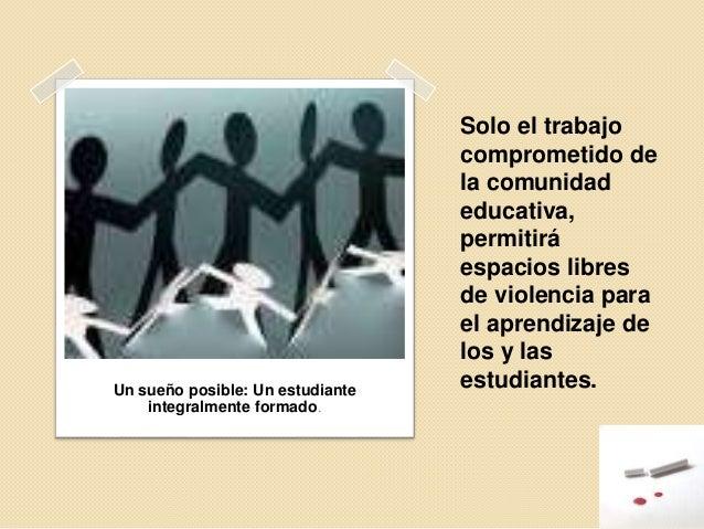 Solo el trabajo comprometido de la comunidad educativa, permitirá espacios libres de violencia para el aprendizaje de los ...