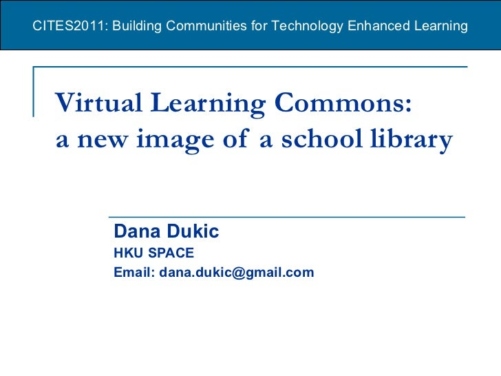 Virtual Learning Commons:  a new image of a school library   Dana Dukic HKU SPACE Email: dana.dukic@gmail.com CITES2011: B...