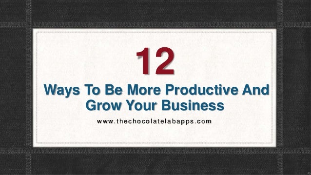 12 Ways To Be More Productive And Grow Your Business w w w.thec hocolatelabapps.com