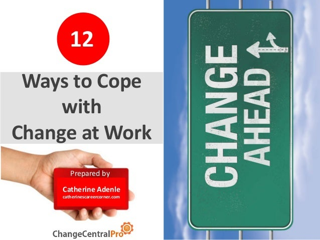 20 Prepared by Catherine Adenle catherinescareercorner.com 12 Ways to Cope with Change at Work