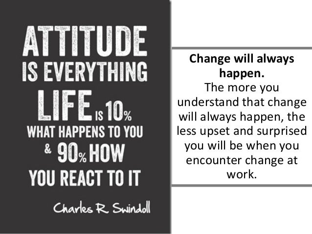 Change will always happen. The more you understand that change will always happen, the less upset and surprised you will b...