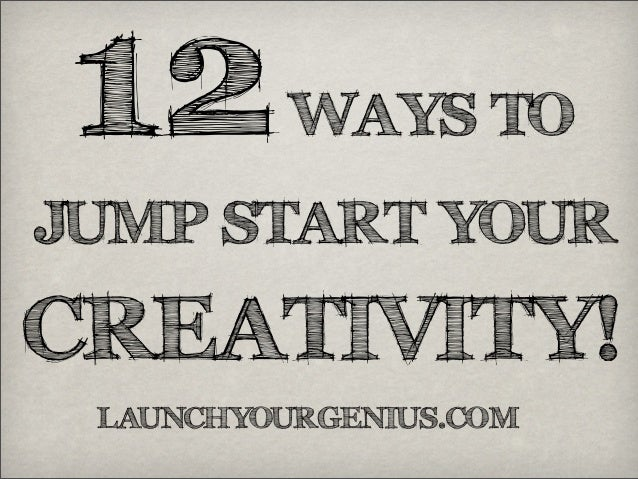 12WAYS TOJUMP START YOURCREATIVITY!LAUNCHYOURGENIUS.COM