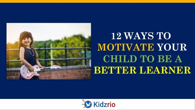 12 WAYS TO MOTIVATE YOUR CHILD TO BE A BETTER LEARNER