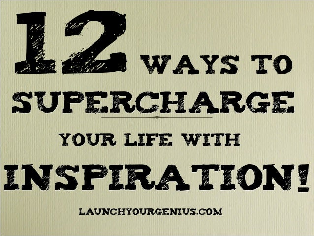 12Ways toSuperchargeyour Life withInspiration!LAUNCHYOURGENIUS.COM