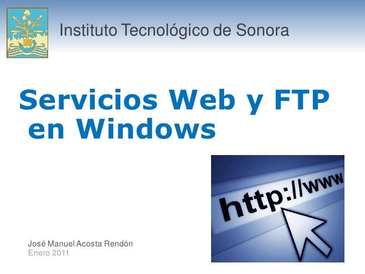 Instituto Tecnológico de Sonora    Servicios Web y FTP en Windows   José Manuel Acosta Rendón Enero 2011