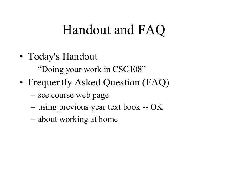 "Handout and FAQ <ul><li>Today's Handout </li></ul><ul><ul><li>""Doing your work in CSC108"" </li></ul></ul><ul><li>Frequentl..."