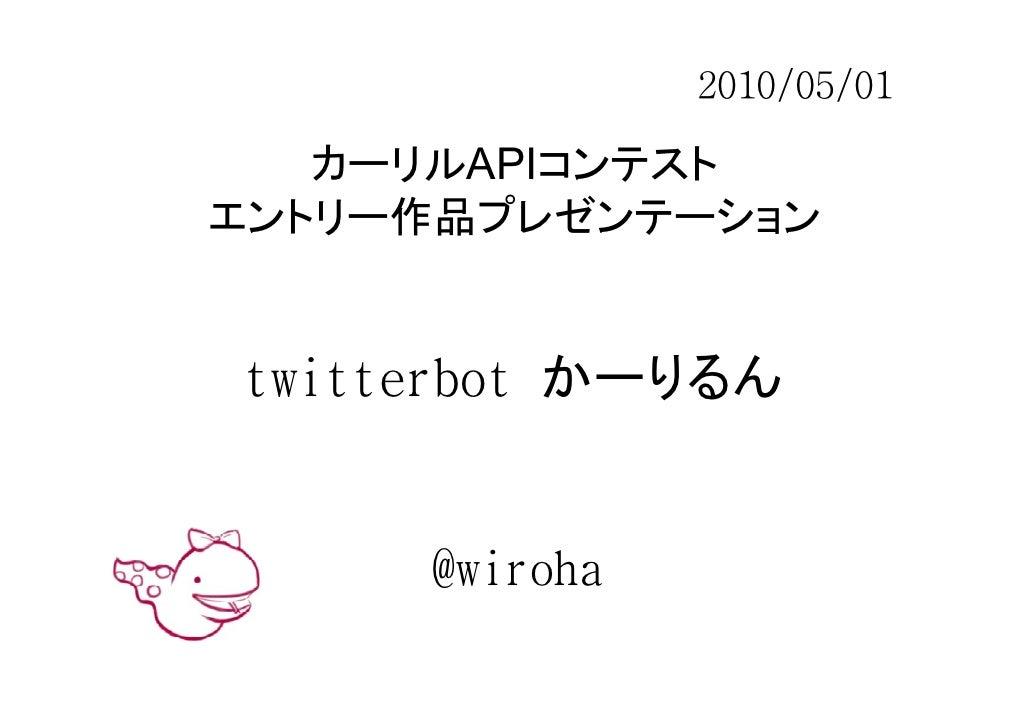 2010/05/01     カーリルAPIコンテスト エントリー作品プレゼンテーション   twitterbot かーりるん        @wiroha