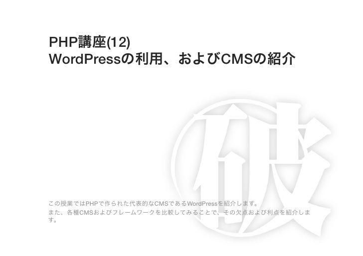 PHP講座(12)!WordPressの利用、およびCMSの紹介この授業ではPHPで作られた代表的なCMSであるWordPressを紹介します。また、各種CMSおよびフレームワークを比較してみることで、その欠点および利点を紹介します。