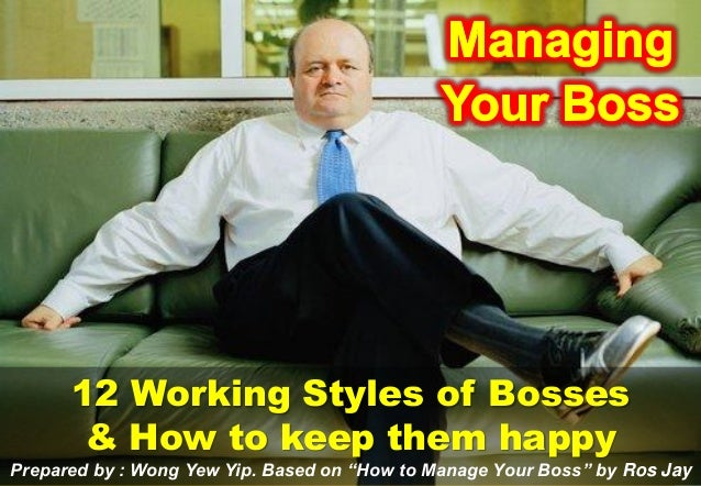"12 Working Styles of Bosses       & How to keep them happyPrepared by : Wong Yew Yip. Based on ""How to Manage Your Boss"" b..."