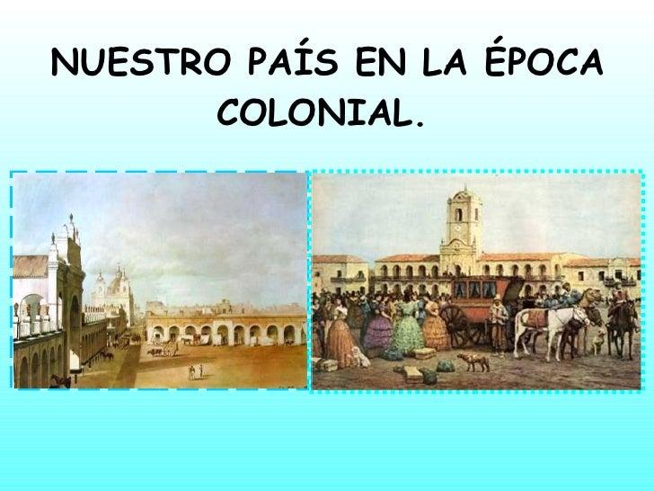 NUESTRO PAÍS EN LA ÉPOCA COLONIAL.