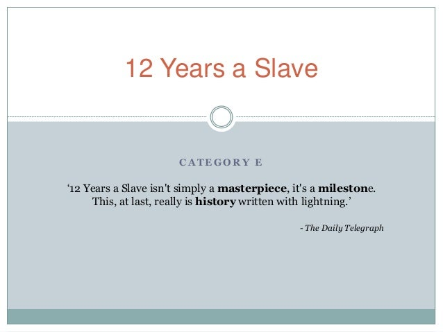 C A T E G O R Y E 12 Years a Slave '12 Years a Slave isn't simply a masterpiece, it's a milestone. This, at last, really i...